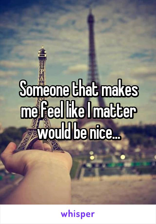 Someone that makes me feel like I matter would be nice...