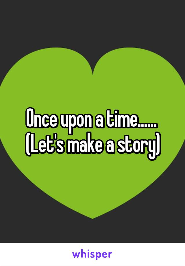 Once upon a time......  (Let's make a story)