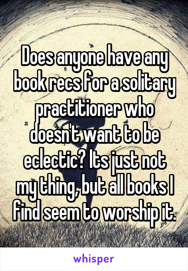 Does anyone have any book recs for a solitary practitioner who doesn't want to be eclectic? Its just not my thing, but all books I find seem to worship it.