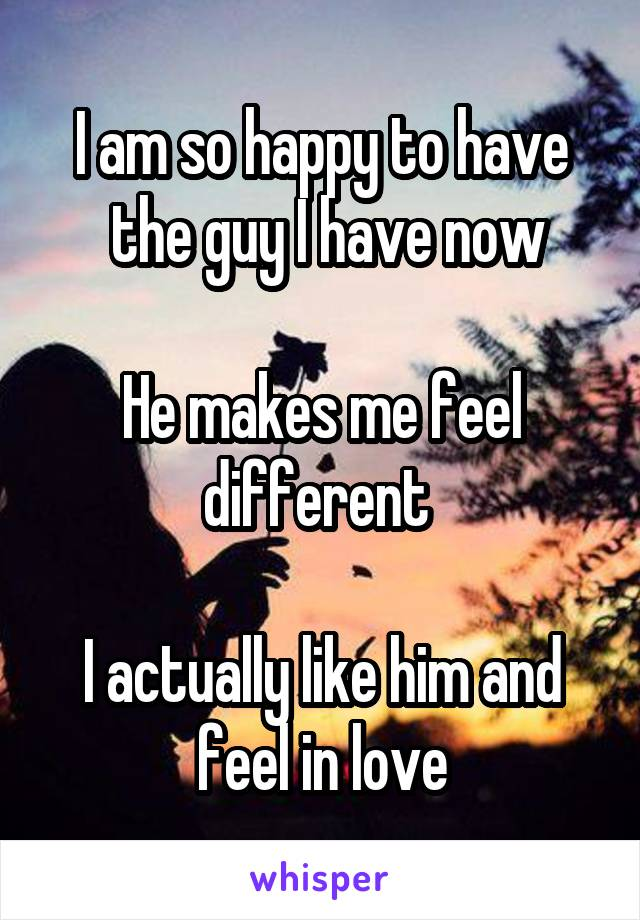 I am so happy to have  the guy I have now  He makes me feel different   I actually like him and feel in love