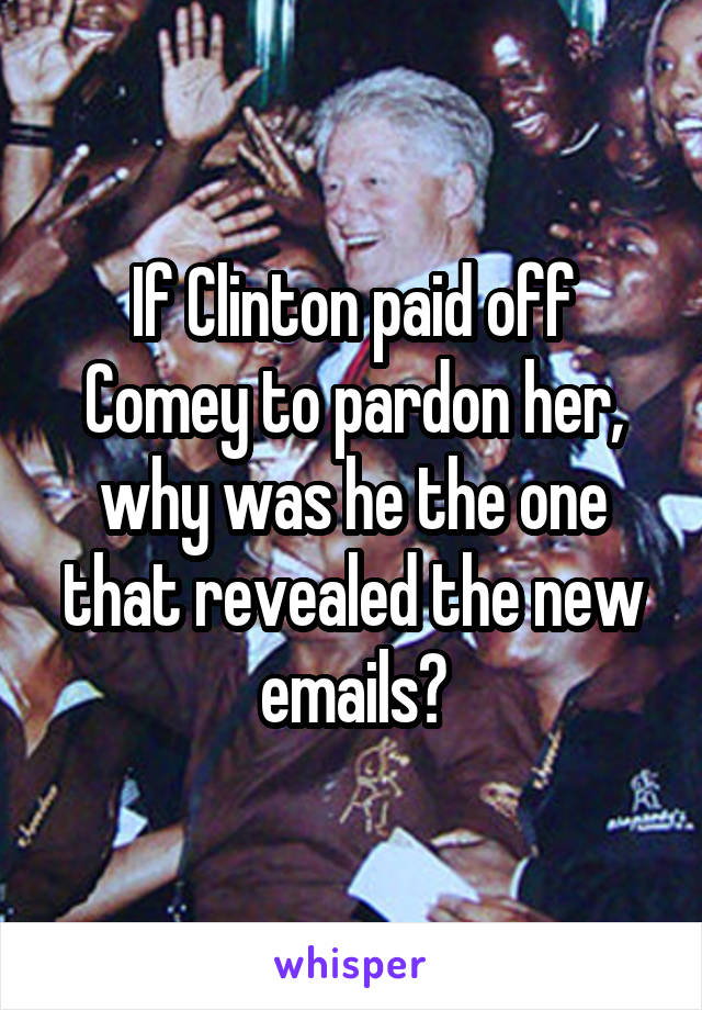 If Clinton paid off Comey to pardon her, why was he the one that revealed the new emails?