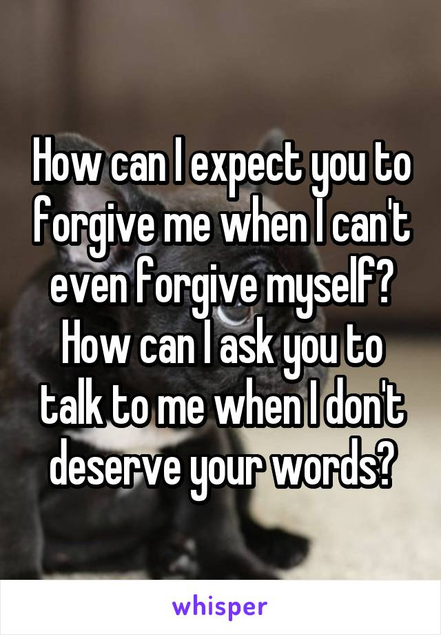 How can I expect you to forgive me when I can't even forgive myself? How can I ask you to talk to me when I don't deserve your words?