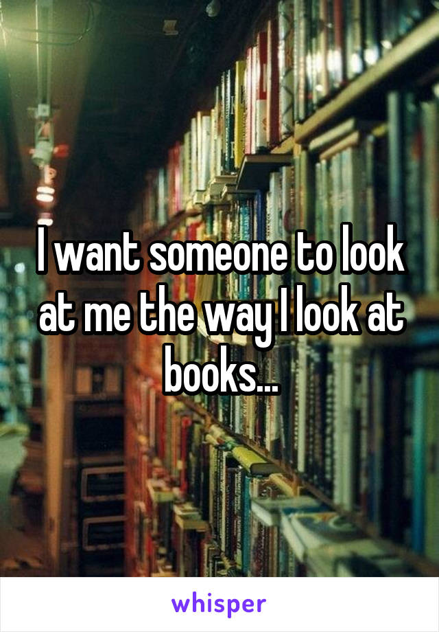 I want someone to look at me the way I look at books...