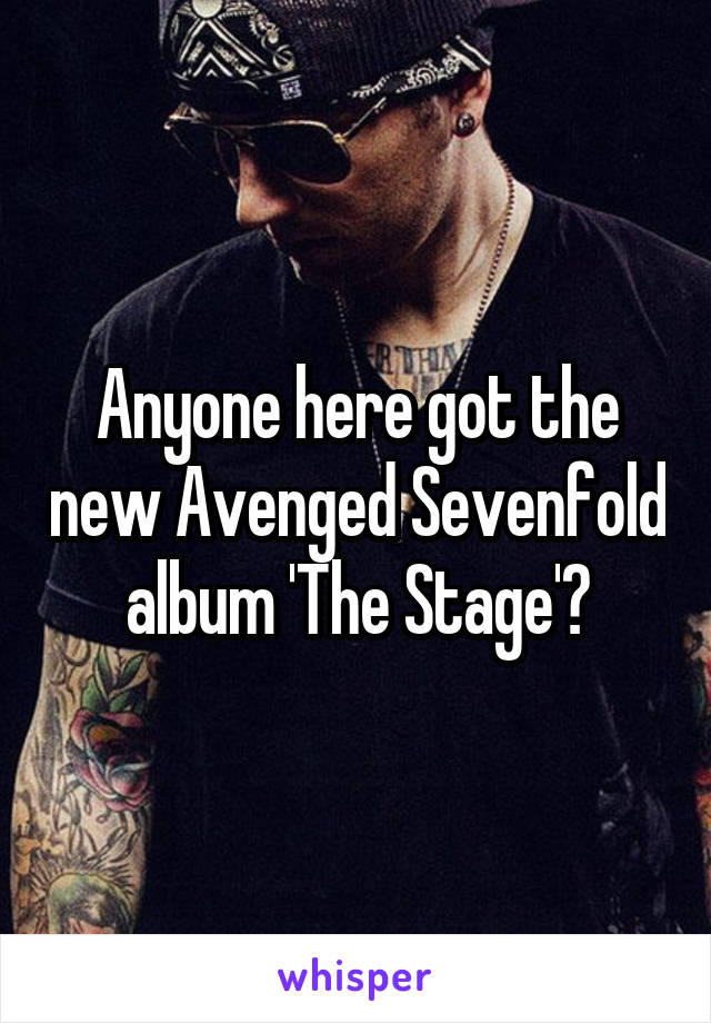 Anyone here got the new Avenged Sevenfold album 'The Stage'?