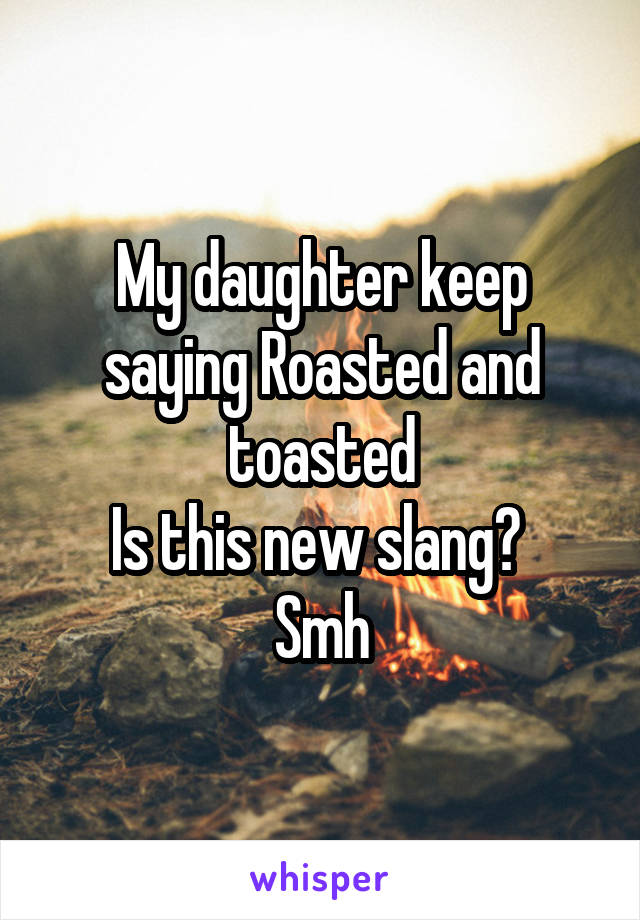 My daughter keep saying Roasted and toasted Is this new slang?  Smh