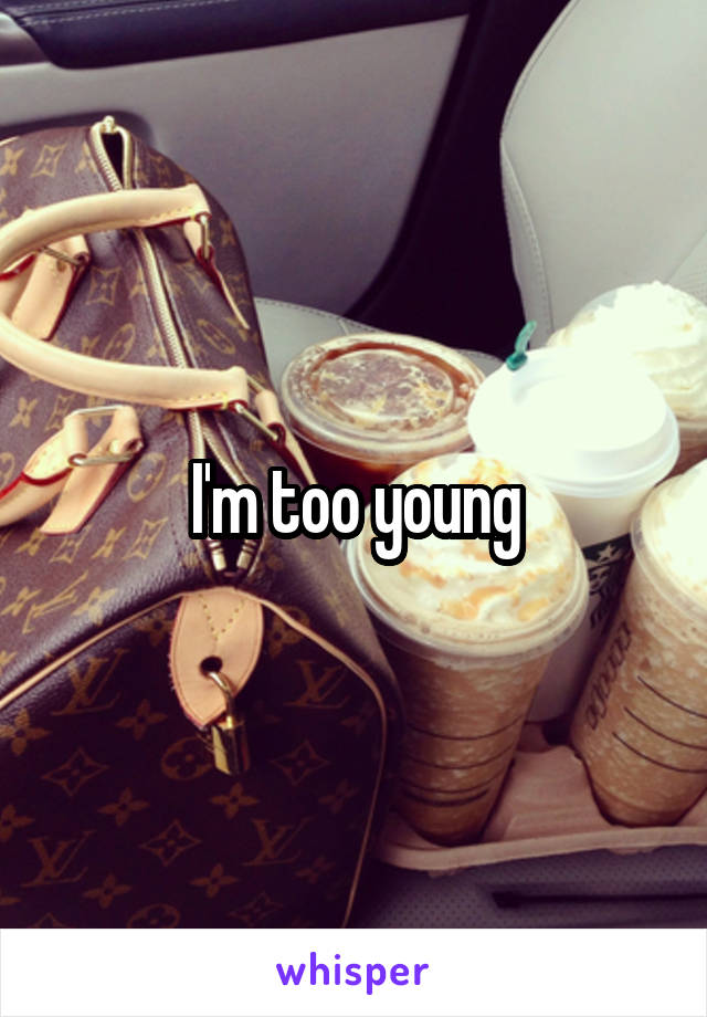 I'm too young