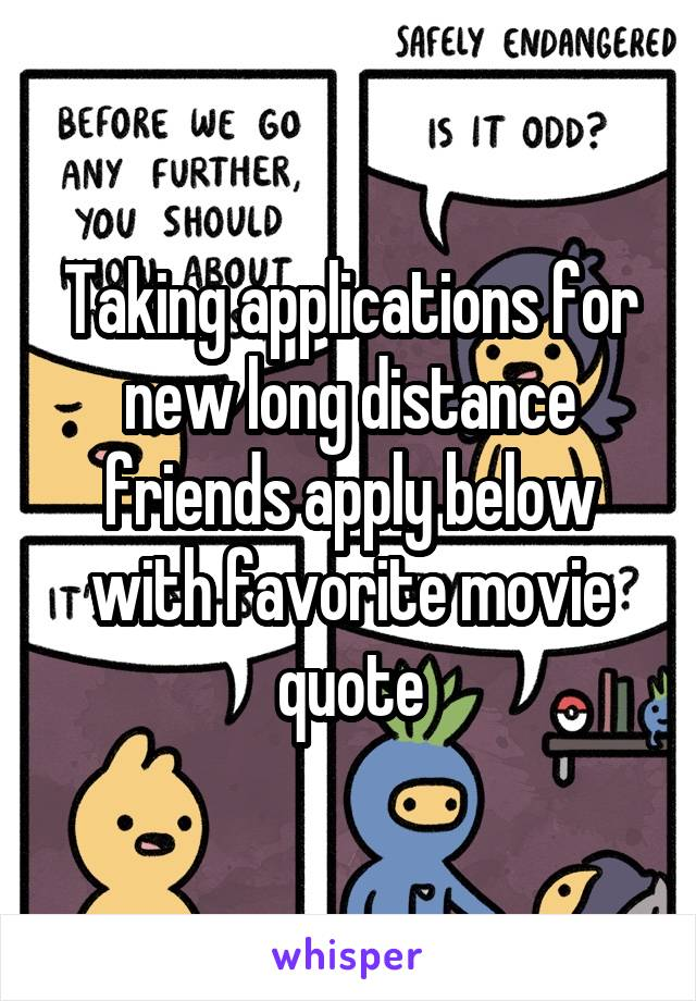 Taking applications for new long distance friends apply below with favorite movie quote