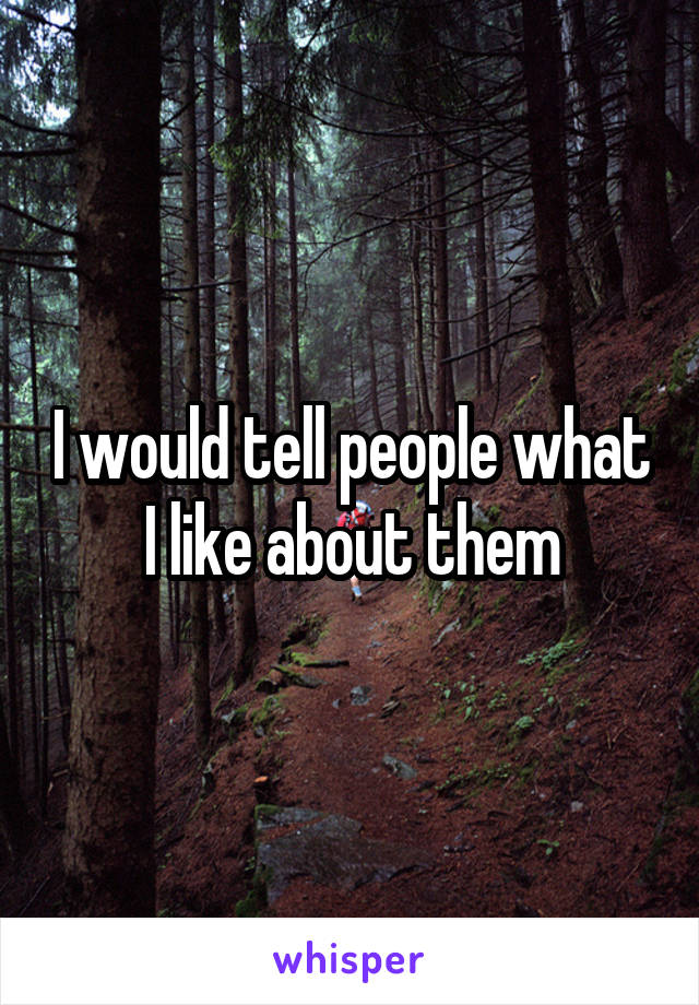 I would tell people what I like about them