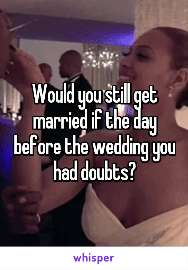 Would you still get married if the day before the wedding you had doubts?