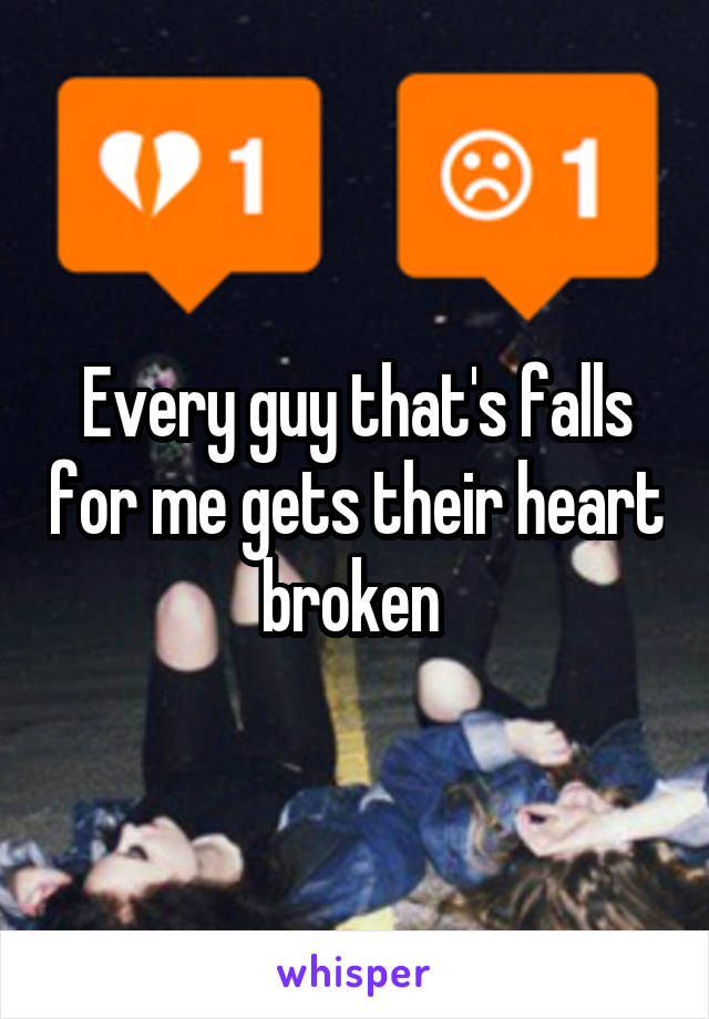 Every guy that's falls for me gets their heart broken