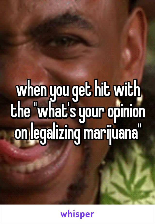 """when you get hit with the """"what's your opinion on legalizing marijuana"""""""