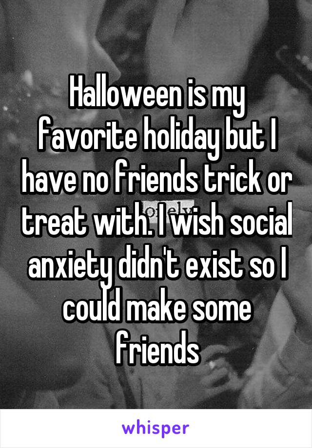 Halloween is my favorite holiday but I have no friends trick or treat with. I wish social anxiety didn't exist so I could make some friends