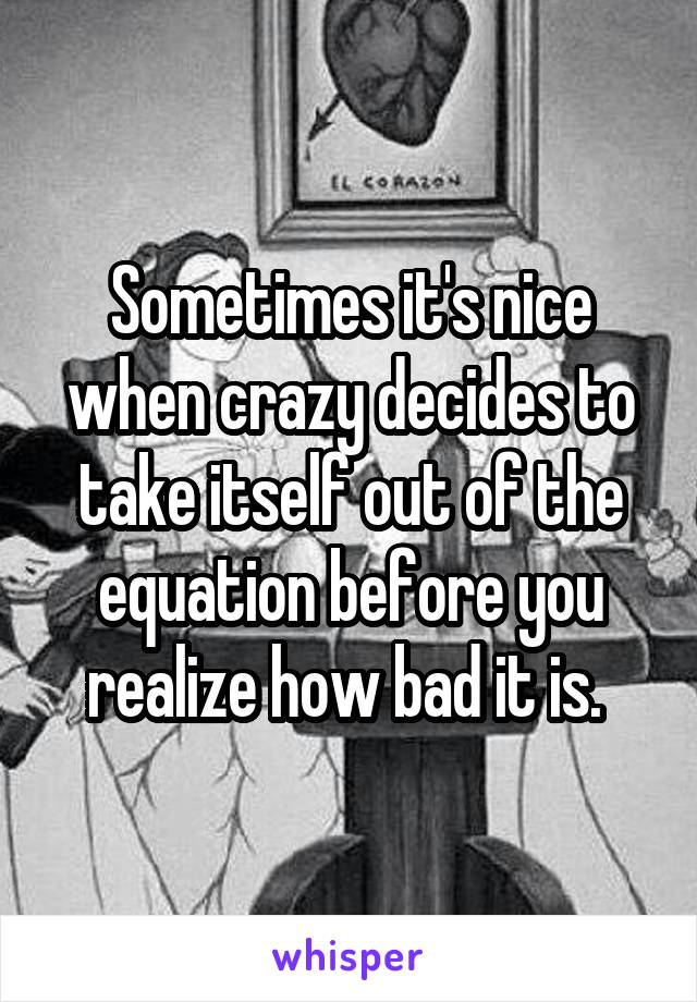 Sometimes it's nice when crazy decides to take itself out of the equation before you realize how bad it is.