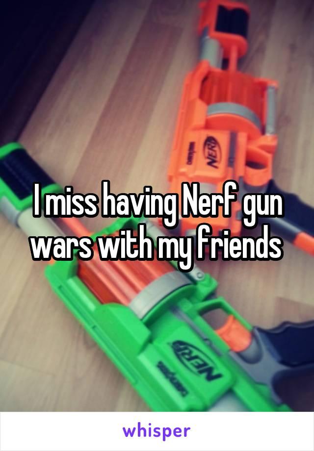 I miss having Nerf gun wars with my friends