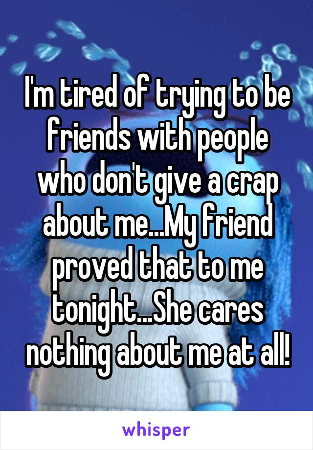 I'm tired of trying to be friends with people who don't give a crap about me...My friend proved that to me tonight...She cares nothing about me at all!