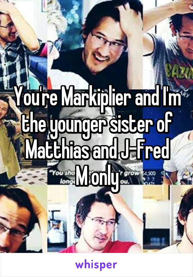 You're Markiplier and I'm the younger sister of Matthias and J-Fred M only