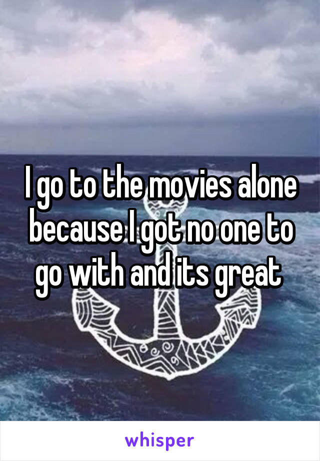 I go to the movies alone because I got no one to go with and its great