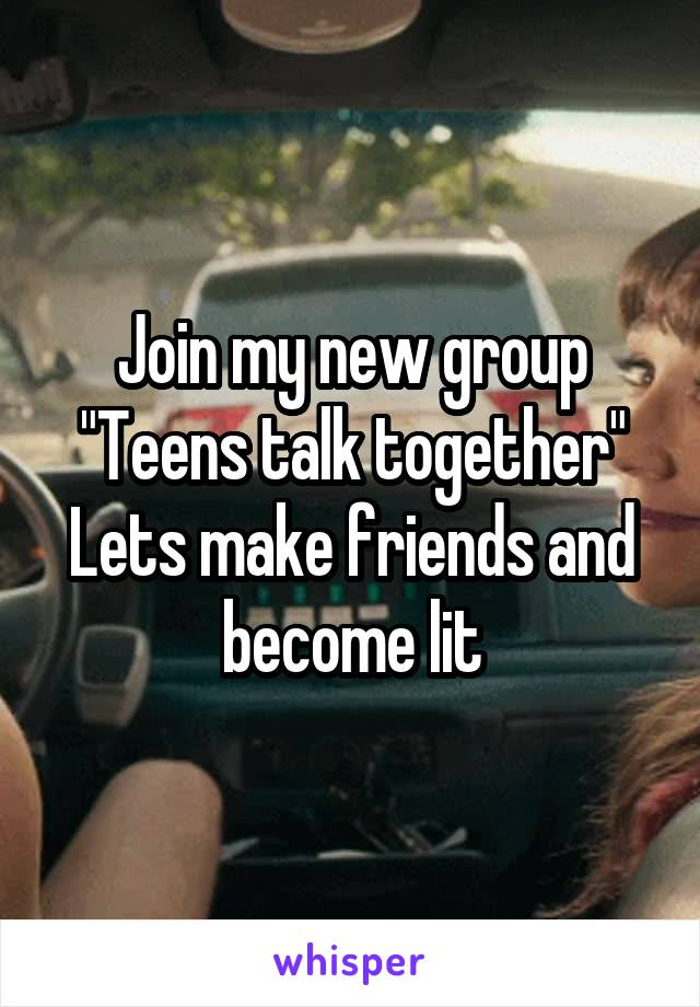 """Join my new group """"Teens talk together"""" Lets make friends and become lit"""