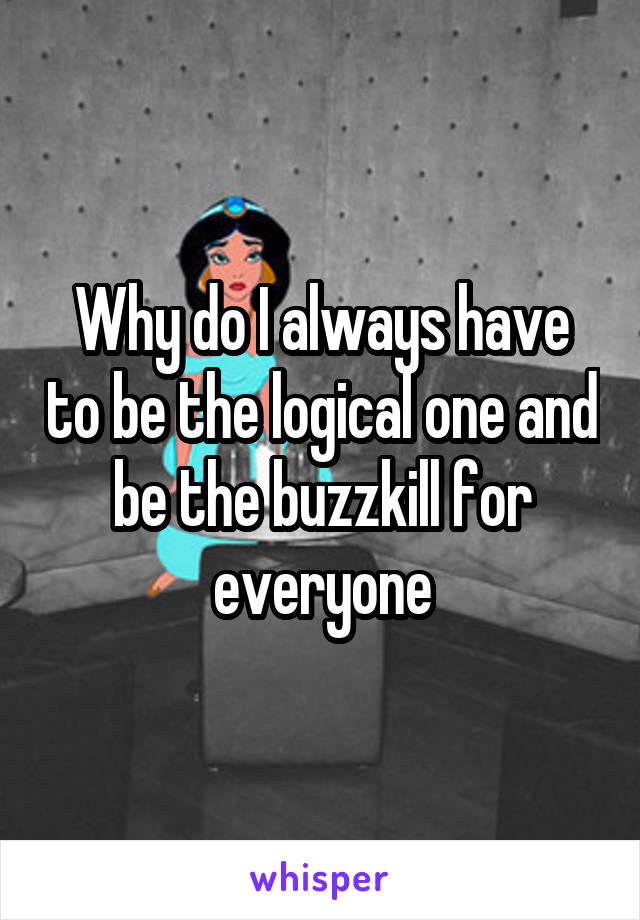 Why do I always have to be the logical one and be the buzzkill for everyone