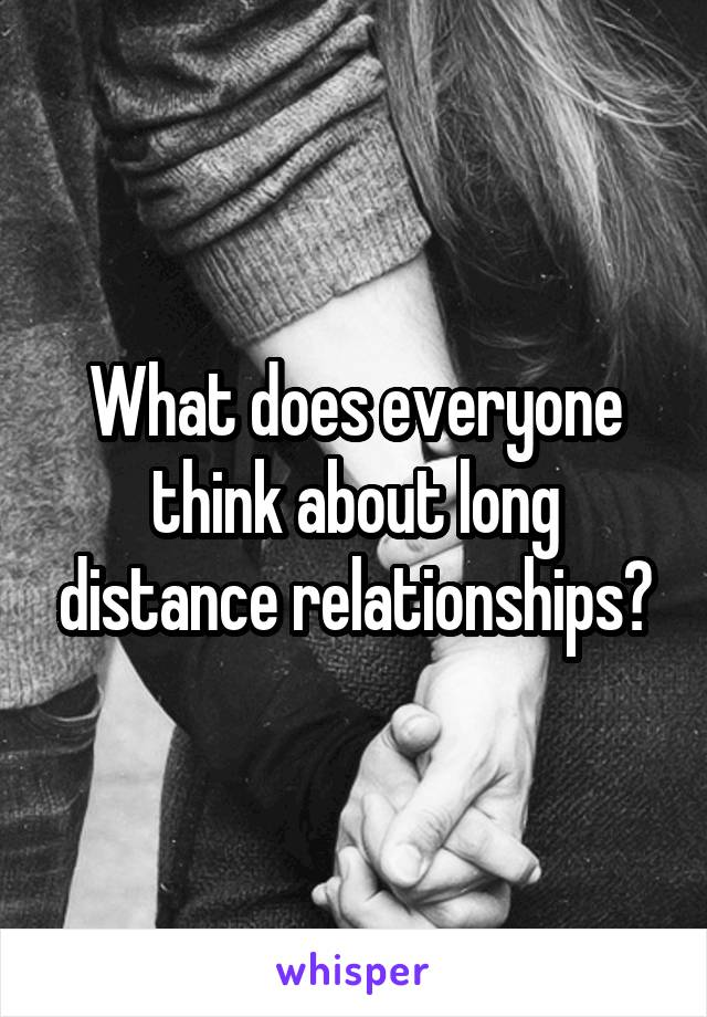 What does everyone think about long distance relationships?
