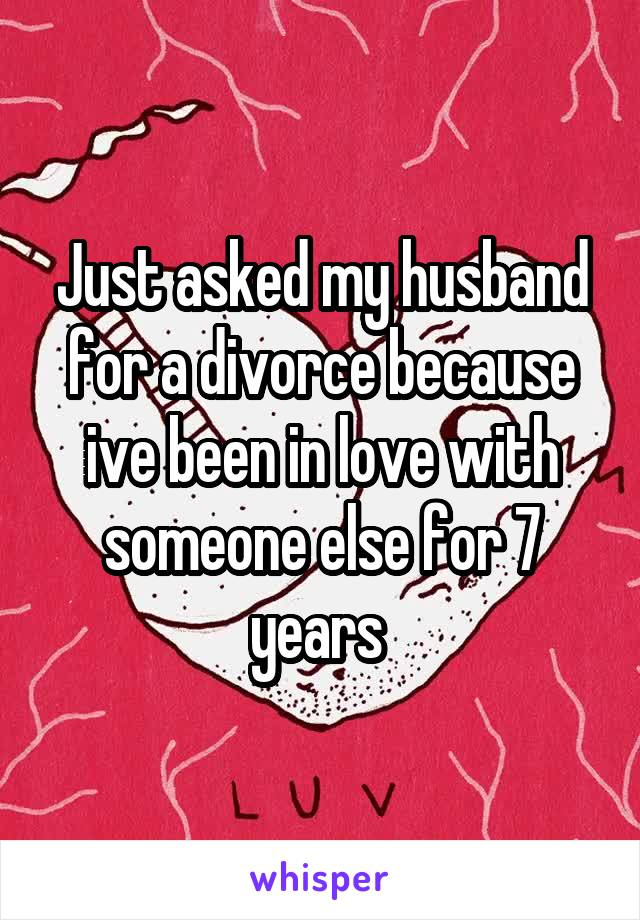 Just asked my husband for a divorce because ive been in love with someone else for 7 years