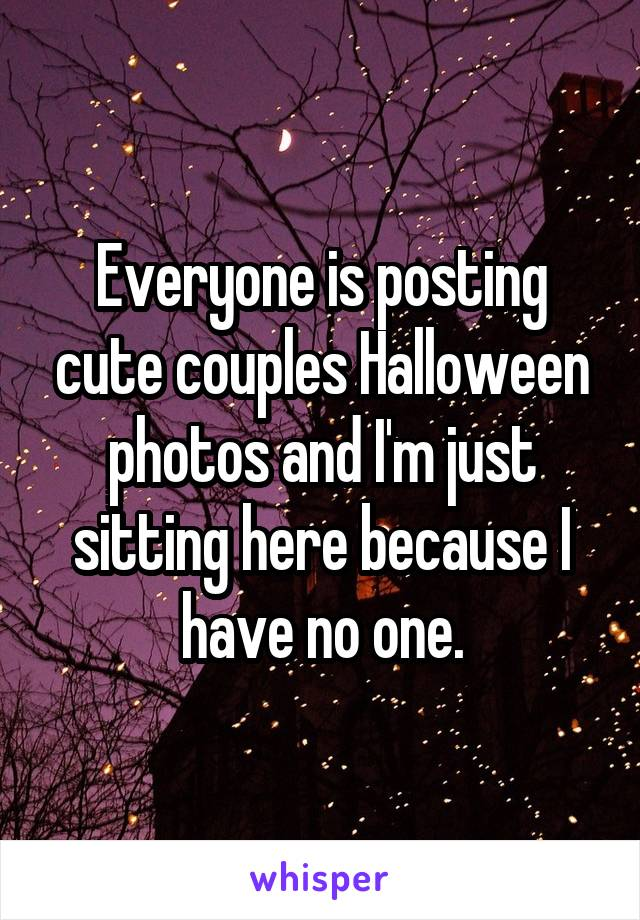 Everyone is posting cute couples Halloween photos and I'm just sitting here because I have no one.