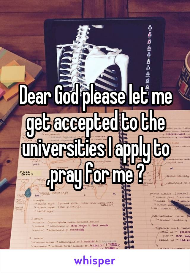 Dear God please let me get accepted to the universities I apply to ,pray for me ?