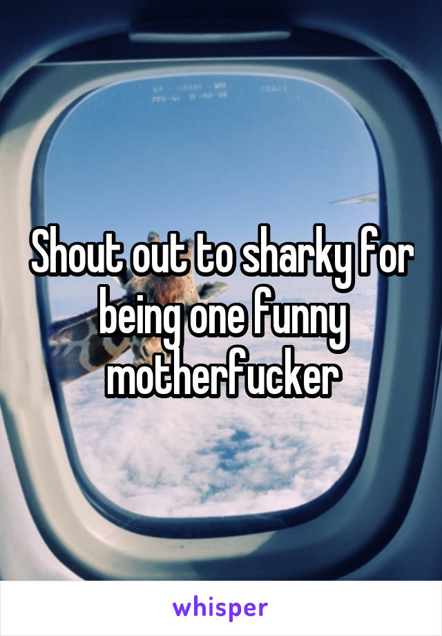 Shout out to sharky for being one funny motherfucker