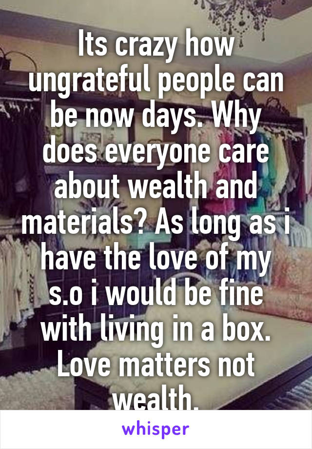 Its crazy how ungrateful people can be now days. Why does everyone care about wealth and materials? As long as i have the love of my s.o i would be fine with living in a box. Love matters not wealth.