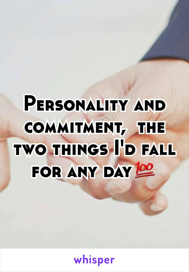 Personality and commitment,  the two things I'd fall for any day💯