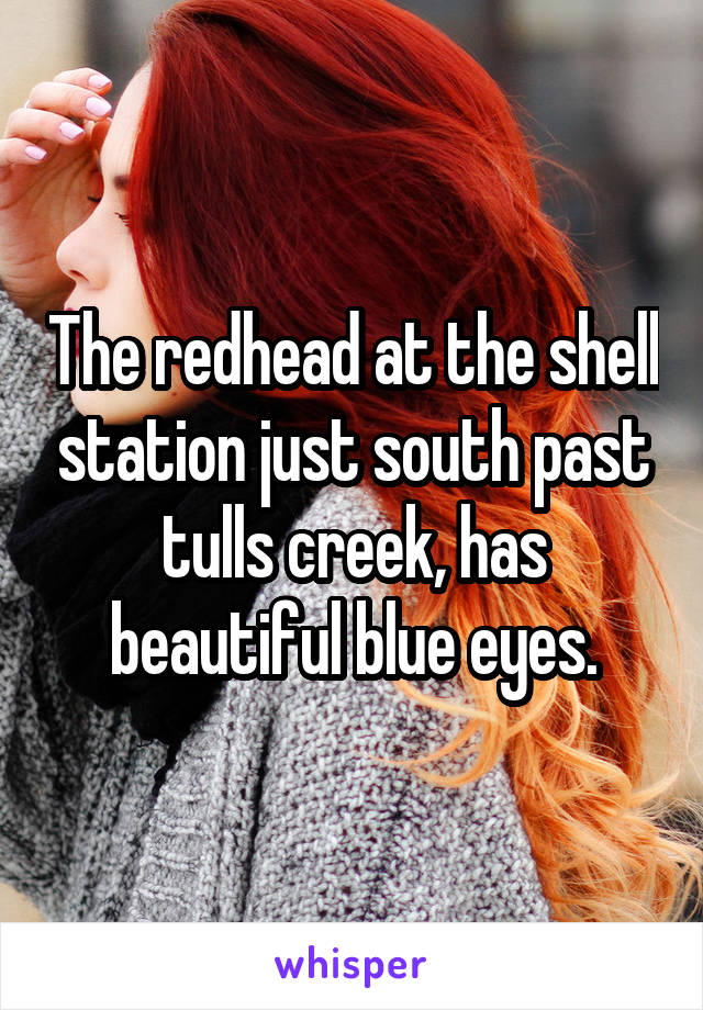 The redhead at the shell station just south past tulls creek, has beautiful blue eyes.