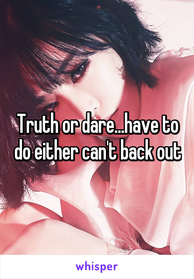 Truth or dare...have to do either can't back out
