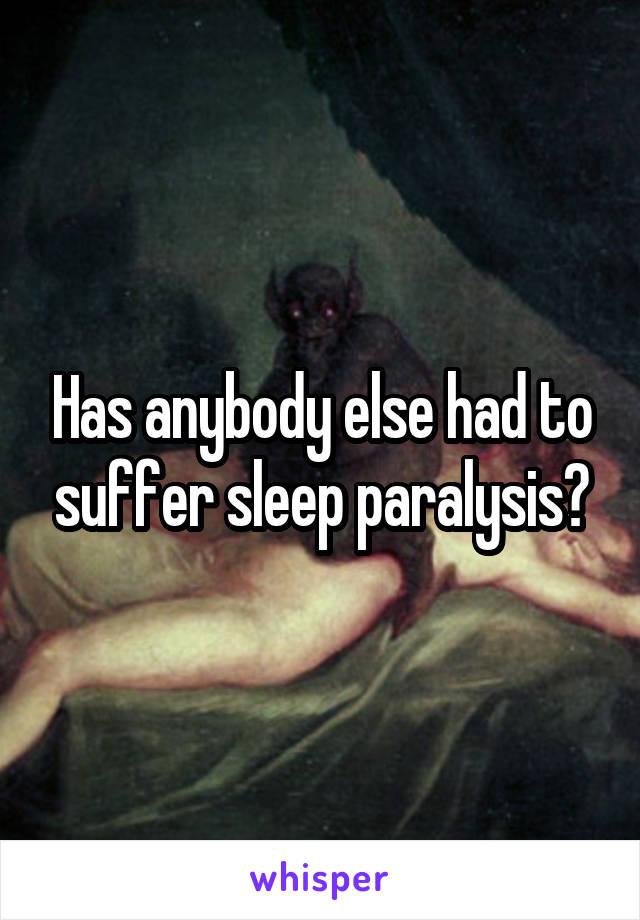 Has anybody else had to suffer sleep paralysis?