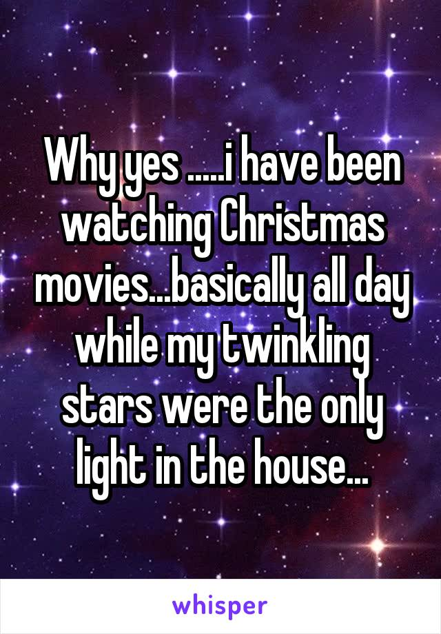 Why yes .....i have been watching Christmas movies...basically all day while my twinkling stars were the only light in the house...