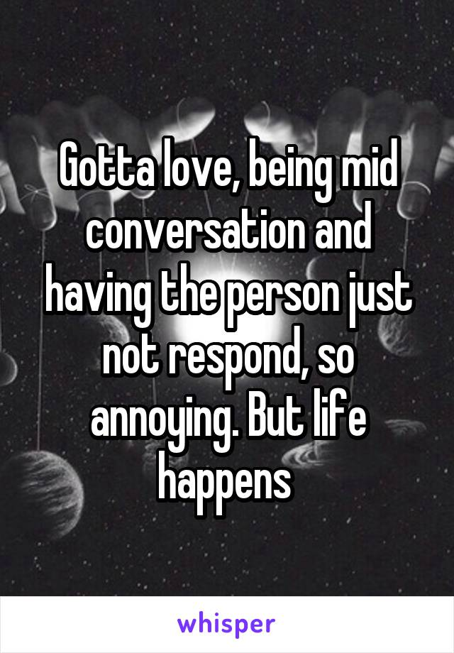 Gotta love, being mid conversation and having the person just not respond, so annoying. But life happens