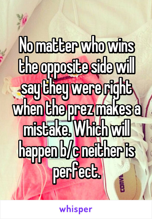 No matter who wins the opposite side will say they were right when the prez makes a mistake. Which will happen b/c neither is perfect.