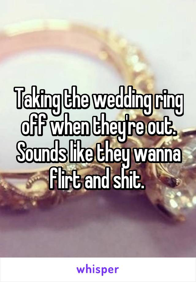 Taking the wedding ring off when they're out. Sounds like they wanna flirt and shit.
