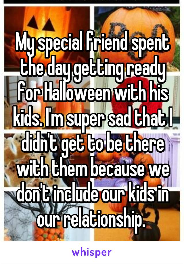 My special friend spent the day getting ready for Halloween with his kids. I'm super sad that I didn't get to be there with them because we don't include our kids in our relationship.