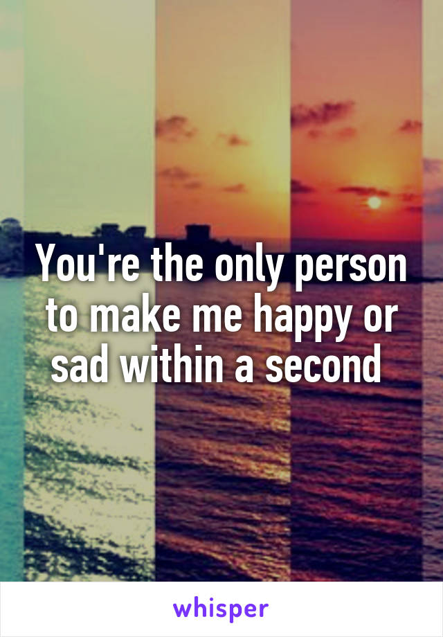 You're the only person to make me happy or sad within a second