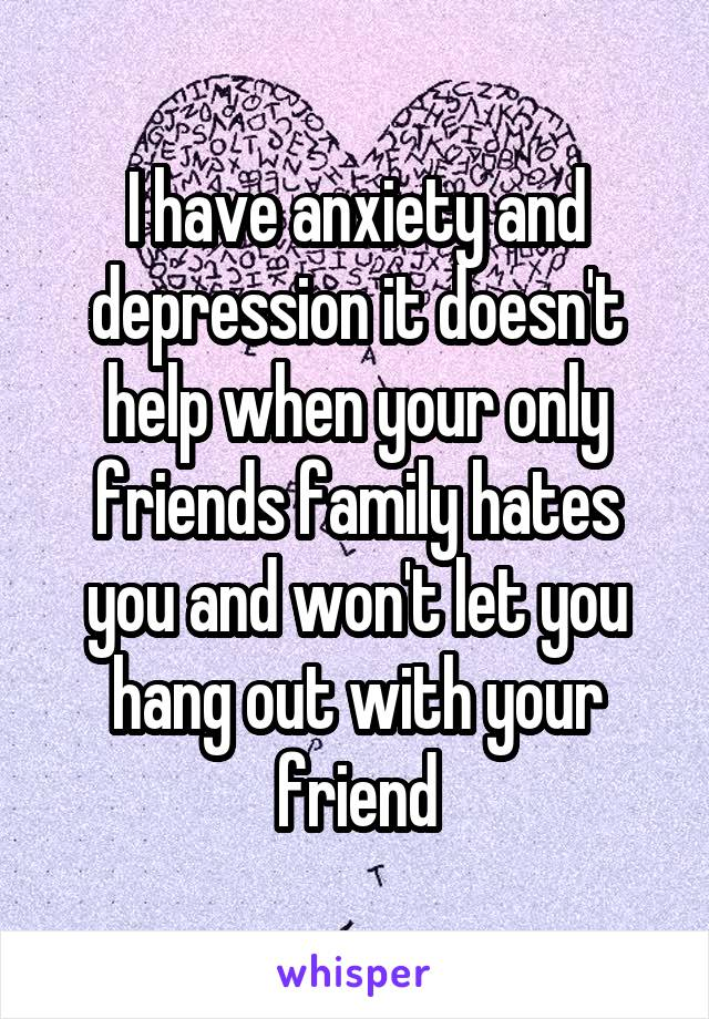 I have anxiety and depression it doesn't help when your only friends family hates you and won't let you hang out with your friend