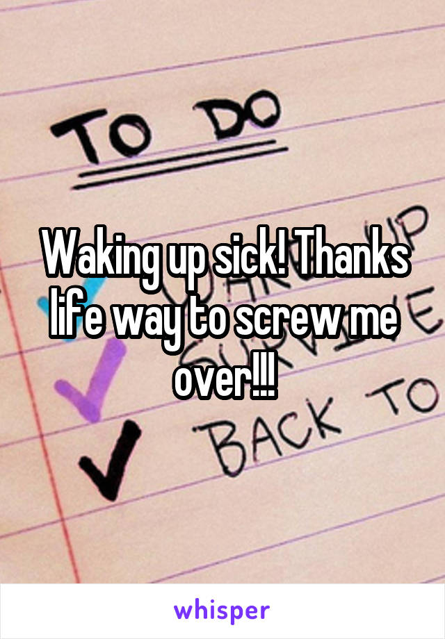 Waking up sick! Thanks life way to screw me over!!!