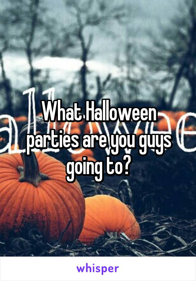 What Halloween parties are you guys going to?