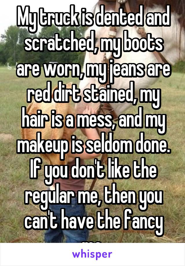 My truck is dented and scratched, my boots are worn, my jeans are red dirt stained, my hair is a mess, and my makeup is seldom done. If you don't like the regular me, then you can't have the fancy me.