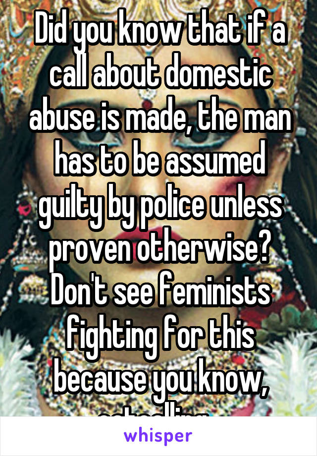 Did you know that if a call about domestic abuse is made, the man has to be assumed guilty by police unless proven otherwise? Don't see feminists fighting for this because you know, catcalling...