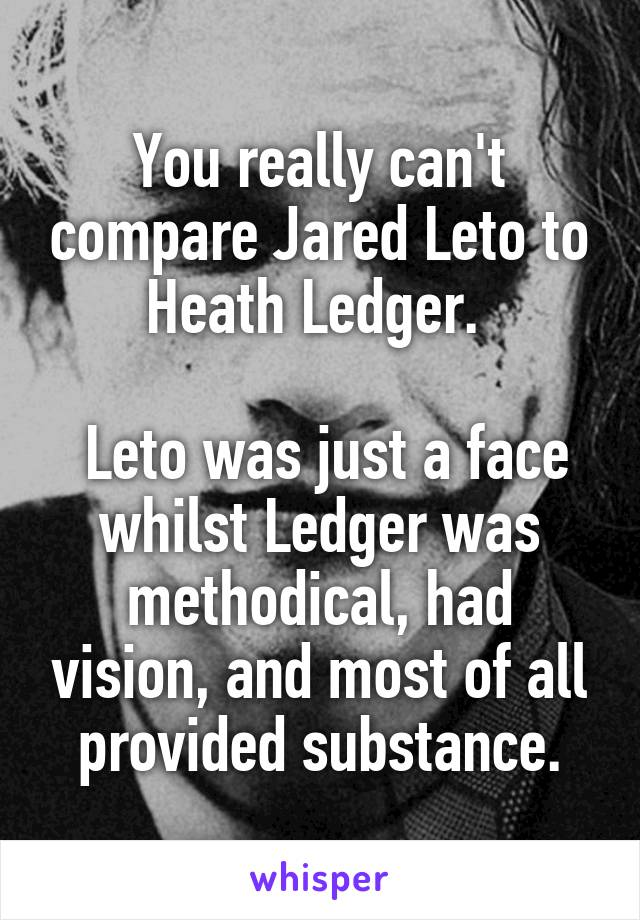 You really can't compare Jared Leto to Heath Ledger.    Leto was just a face whilst Ledger was methodical, had vision, and most of all provided substance.