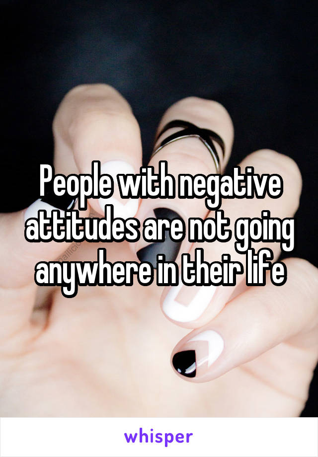 People with negative attitudes are not going anywhere in their life