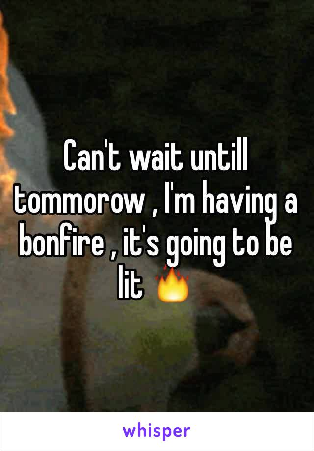 Can't wait untill tommorow , I'm having a bonfire , it's going to be lit 🔥