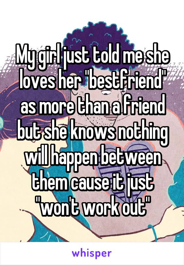 """My girl just told me she loves her """"bestfriend"""" as more than a friend but she knows nothing will happen between them cause it just """"won't work out"""""""
