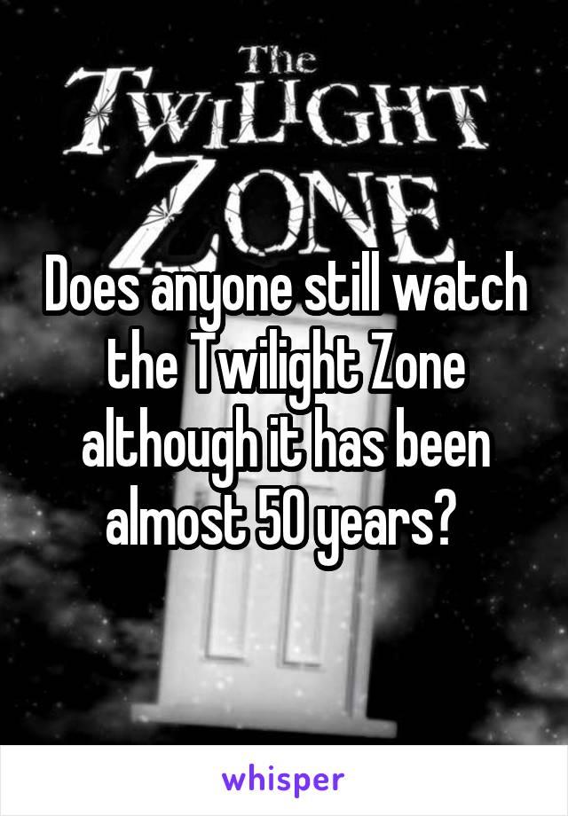Does anyone still watch the Twilight Zone although it has been almost 50 years?