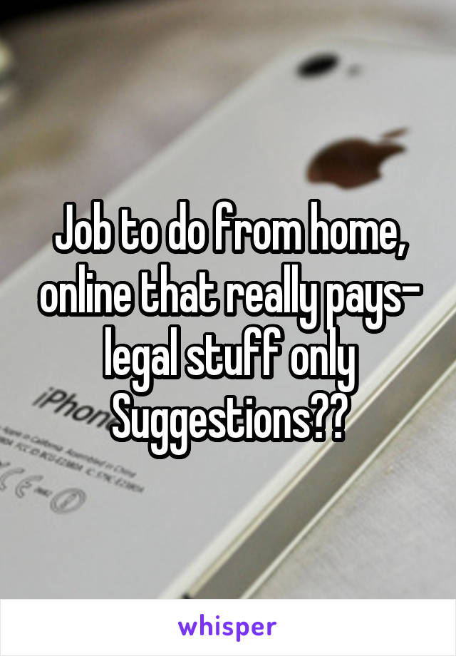 Job to do from home, online that really pays- legal stuff only Suggestions??